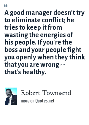Robert Townsend A Good Manager Doesnt Try To Eliminate Conflict