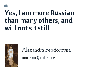 Alexandra Feodorovna: Yes, I am more Russian than many others, and I will not sit still