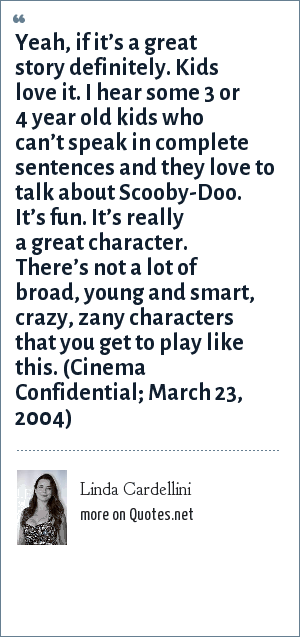 Linda Cardellini: Yeah, if it's a great story definitely. Kids love it. I hear some 3 or 4 year old kids who can't speak in complete sentences and they love to talk about Scooby-Doo. It's fun. It's really a great character. There's not a lot of broad, young and smart, crazy, zany characters that you get to play like this. (Cinema Confidential; March 23, 2004)