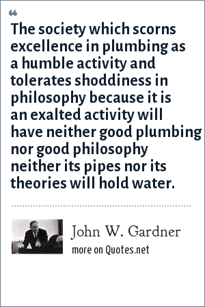 John W. Gardner: The society which scorns excellence in plumbing as a humble activity and tolerates shoddiness in philosophy because it is an exalted activity will have neither good plumbing nor good philosophy neither its pipes nor its theories will hold water.