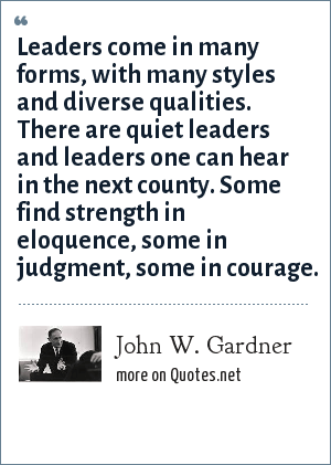 John W. Gardner: Leaders come in many forms, with many styles and diverse qualities. There are quiet leaders and leaders one can hear in the next county. Some find strength in eloquence, some in judgment, some in courage.
