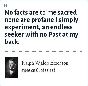 Ralph Waldo Emerson: No facts are to me sacred none are profane I simply experiment, an endless seeker with no Past at my back.