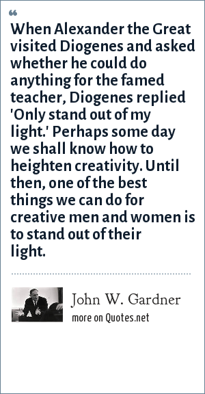 John W. Gardner: When Alexander the Great visited Diogenes and asked whether he could do anything for the famed teacher, Diogenes replied 'Only stand out of my light.' Perhaps some day we shall know how to heighten creativity. Until then, one of the best things we can do for creative men and women is to stand out of their light.