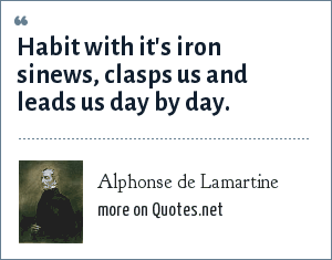 Alphonse de Lamartine: Habit with it's iron sinews, clasps us and leads us day by day.