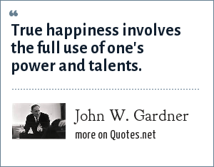 John W. Gardner: True happiness involves the full use of one's power and talents.