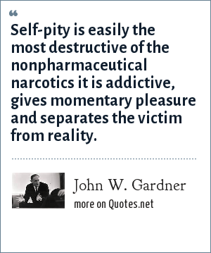 John W. Gardner: Self-pity is easily the most destructive of the nonpharmaceutical narcotics it is addictive, gives momentary pleasure and separates the victim from reality.