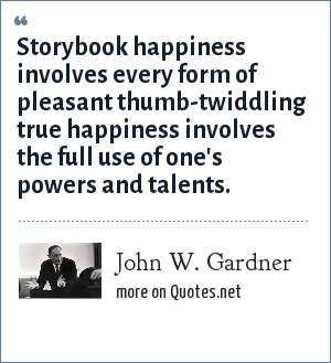 John W. Gardner: Storybook happiness involves every form of pleasant thumb-twiddling true happiness involves the full use of one's powers and talents.