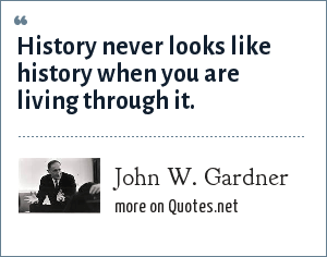 John W. Gardner: History never looks like history when you are living through it.