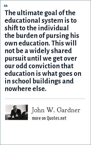 John W. Gardner: The ultimate goal of the educational system is to shift to the individual the burden of pursing his own education. This will not be a widely shared pursuit until we get over our odd conviction that education is what goes on in school buildings and nowhere else.