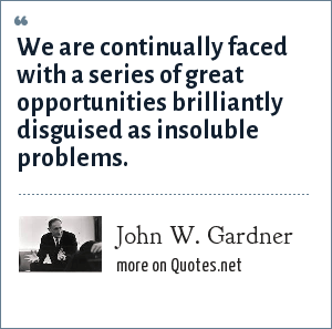 John W. Gardner: We are continually faced with a series of great opportunities brilliantly disguised as insoluble problems.