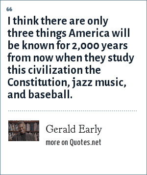 Gerald Early: I think there are only three things America will be known for 2,000 years from now when they study this civilization the Constitution, jazz music, and baseball.