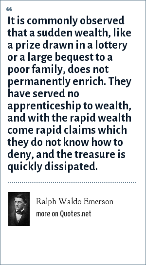 Ralph Waldo Emerson: It is commonly observed that a sudden wealth, like a prize drawn in a lottery or a large bequest to a poor family, does not permanently enrich. They have served no apprenticeship to wealth, and with the rapid wealth come rapid claims which they do not know how to deny, and the treasure is quickly dissipated.