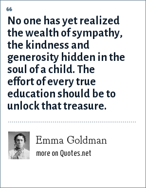 Emma Goldman: No one has yet realized the wealth of sympathy, the kindness and generosity hidden in the soul of a child. The effort of every true education should be to unlock that treasure.