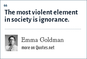 Emma Goldman: The most violent element in society is ignorance.