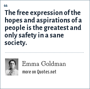 Emma Goldman: The free expression of the hopes and aspirations of a people is the greatest and only safety in a sane society.