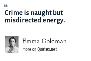 Emma Goldman: Crime is naught but misdirected energy.