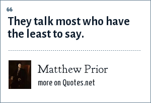 Matthew Prior: They talk most who have the least to say.