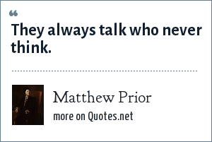 Matthew Prior: They always talk who never think.