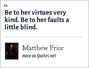 Matthew Prior: Be to her virtues very kind. Be to her faults a little blind.