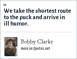 Bobby Clarke: We take the shortest route to the puck and arrive in ill humor.