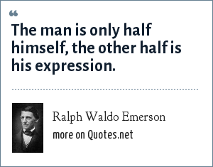 Ralph Waldo Emerson: The man is only half himself, the other half is his expression.