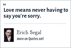 Erich Segal: Love means never having to say you're sorry.