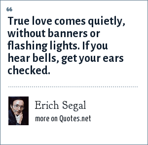 Erich Segal: True love comes quietly, without banners or flashing lights. If you hear bells, get your ears checked.