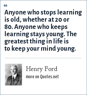 Henry Ford: Anyone who stops learning is old, whether at 20 or 80. Anyone who keeps learning stays young. The greatest thing in life is to keep your mind young.