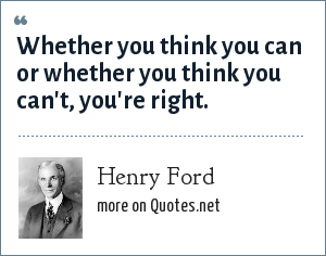 Henry Ford: Whether you think you can or whether you think you can't, you're right.