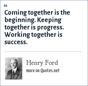 Henry Ford: Coming together is the beginning. Keeping together is progress. Working together is success.
