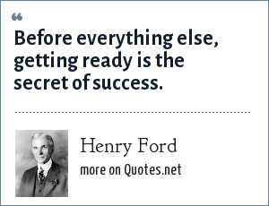 Henry Ford: Before everything else, getting ready is the secret of success.