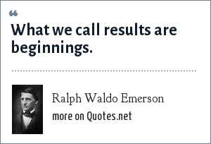 Ralph Waldo Emerson: What we call results are beginnings.