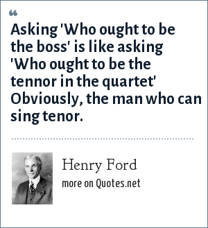 Henry Ford: Asking 'Who ought to be the boss' is like asking 'Who ought to be the tennor in the quartet' Obviously, the man who can sing tenor.