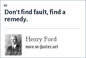 Henry Ford: Don't find fault, find a remedy.