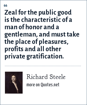 Richard Steele: Zeal for the public good is the characteristic of a man of honor and a gentleman, and must take the place of pleasures, profits and all other private gratification.