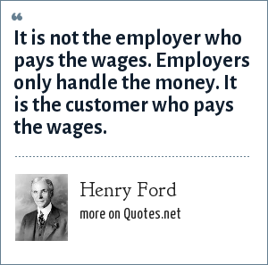 Henry Ford: It is not the employer who pays the wages. Employers only handle the money. It is the customer who pays the wages.