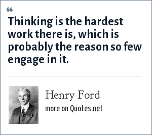 Henry Ford: Thinking is the hardest work there is, which is probably the reason so few engage in it.