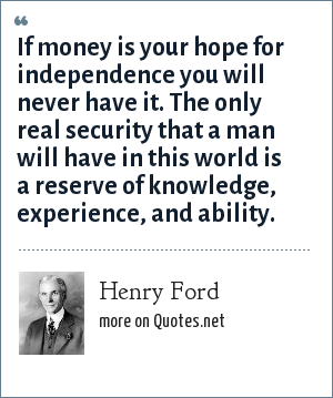 Henry Ford: If money is your hope for independence you will never have it. The only real security that a man will have in this world is a reserve of knowledge, experience, and ability.