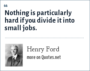 Henry Ford: Nothing is particularly hard if you divide it into small jobs.
