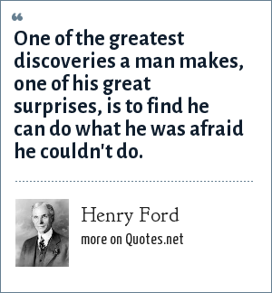 Henry Ford: One of the greatest discoveries a man makes, one of his great surprises, is to find he can do what he was afraid he couldn't do.