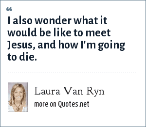 Laura Van Ryn: I also wonder what it would be like to meet Jesus, and how I'm going to die.