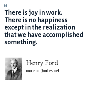 Henry Ford: There is joy in work. There is no happiness except in the realization that we have accomplished something.
