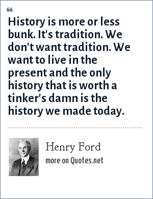 Henry Ford: History is more or less bunk. It's tradition. We don't want tradition. We want to live in the present and the only history that is worth a tinker's damn is the history we made today.