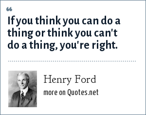 Henry Ford: If you think you can do a thing or think you can't do a thing, you're right.