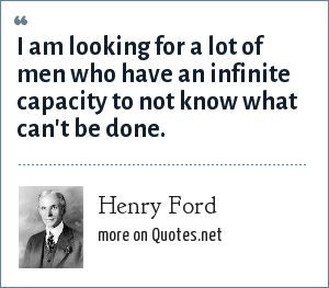 Henry Ford: I am looking for a lot of men who have an infinite capacity to not know what can't be done.