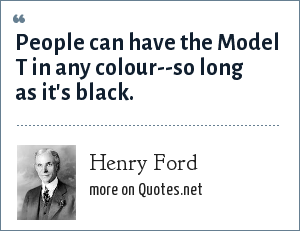 Henry Ford: People can have the Model T in any colour--so long as it's black.