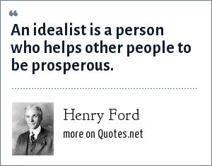 Henry Ford: An idealist is a person who helps other people to be prosperous.
