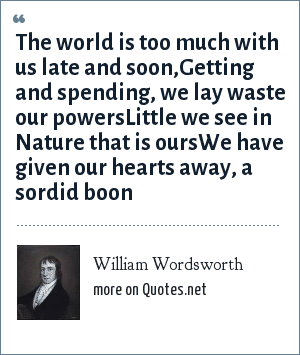 William Wordsworth: The world is too much with us late and soon,Getting and spending, we lay waste our powersLittle we see in Nature that is oursWe have given our hearts away, a sordid boon
