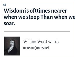 William Wordsworth: Wisdom is ofttimes nearer when we stoop Than when we soar.