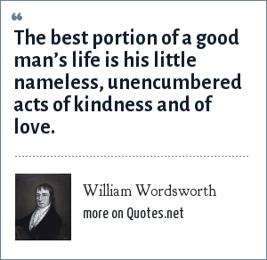 William Wordsworth: That best portion of a good man's life, His little, nameless, unremembered acts of kindness and of love.